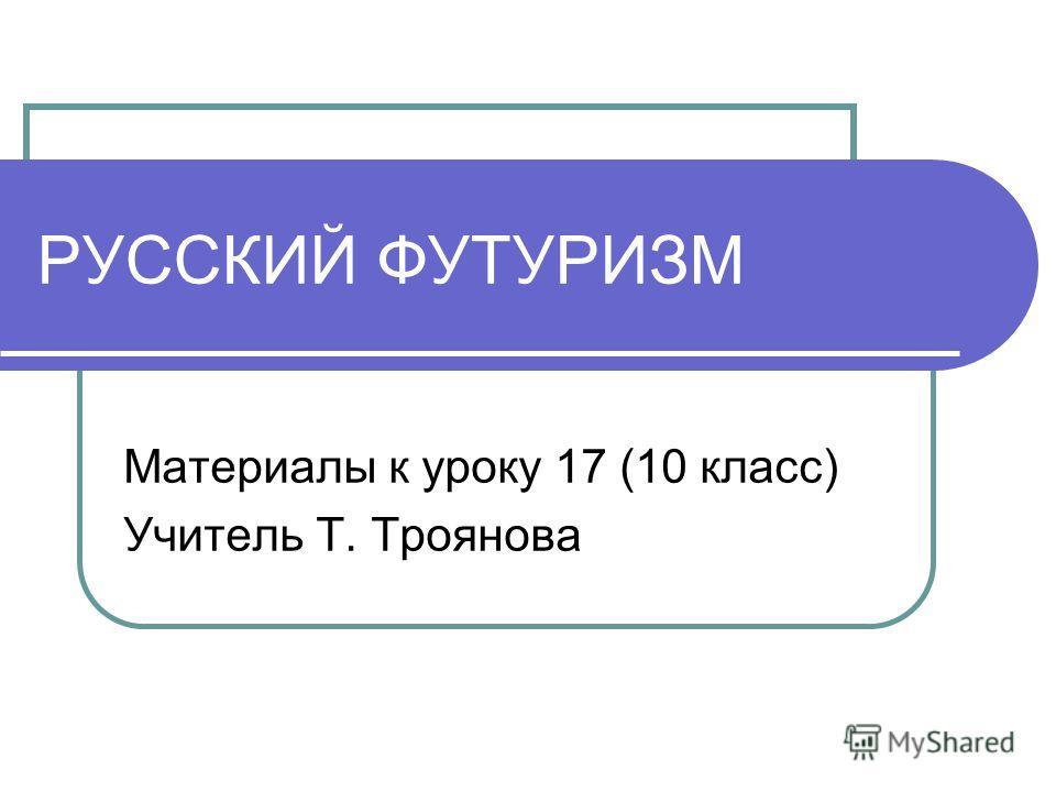 РУССКИЙ ФУТУРИЗМ Материалы к уроку 17 (10 класс) Учитель Т. Троянова