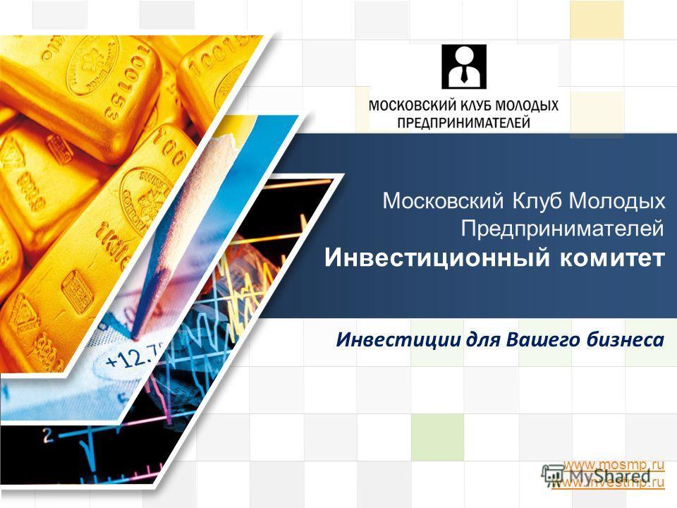 LOGO www.mosmp.ru www.investmp.ru Московский Клуб Молодых Предпринимателей Инвестиционный комитет Инвестиции для Вашего бизнеса