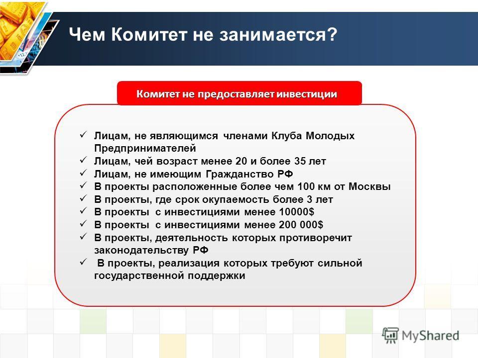 Чем Комитет не занимается? Комитет не предоставляет инвестиции Лицам, не являющимся членами Клуба Молодых Предпринимателей Лицам, чей возраст менее 20 и более 35 лет Лицам, не имеющим Гражданство РФ В проекты расположенные более чем 100 км от Москвы