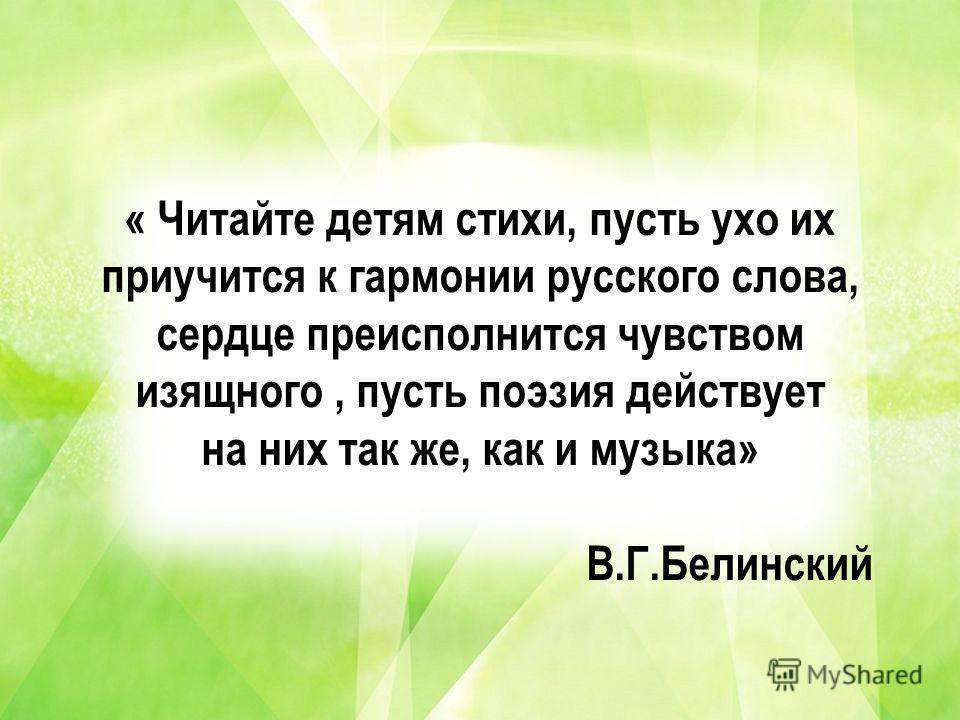 « Читайте детям стихи, пусть ухо их приучится к гармонии русского слова, сердце преисполнится чувством изящного, пусть поэзия действует на них так же, как и музыка» В.Г.Белинский