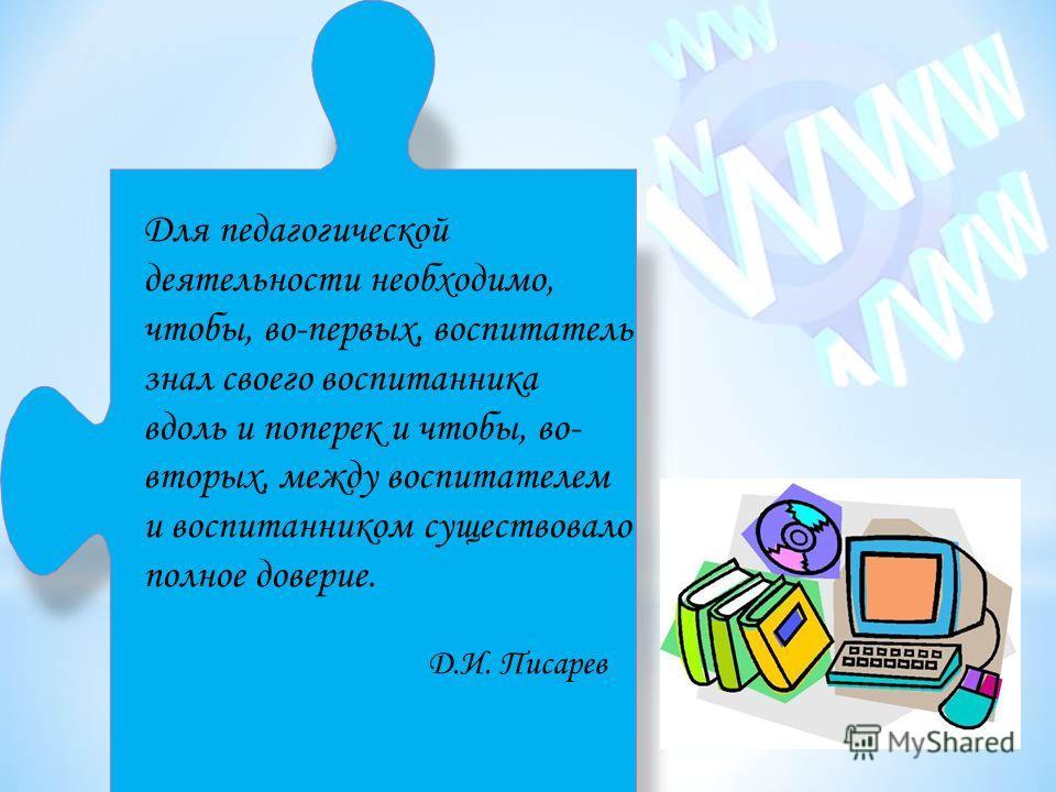 Для педагогической деятельности необходимо, чтобы, во-первых, воспитатель знал своего воспитанника вдоль и поперек и чтобы, во- вторых, между воспитателем и воспитанником существовало полное доверие. Д.И. Писарев