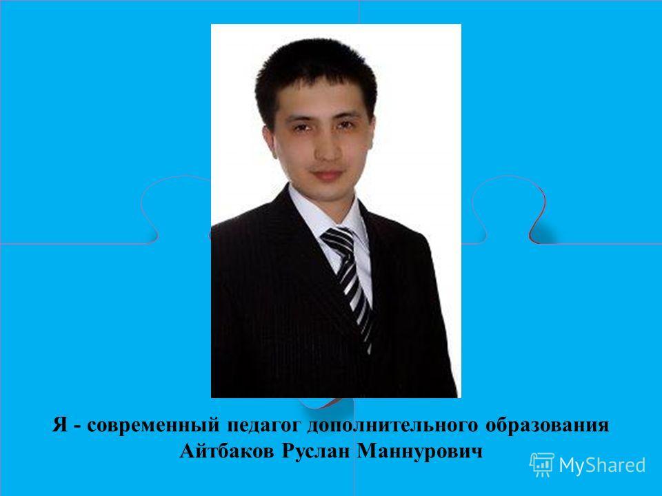Я - современный педагог дополнительного образования Айтбаков Руслан Маннурович