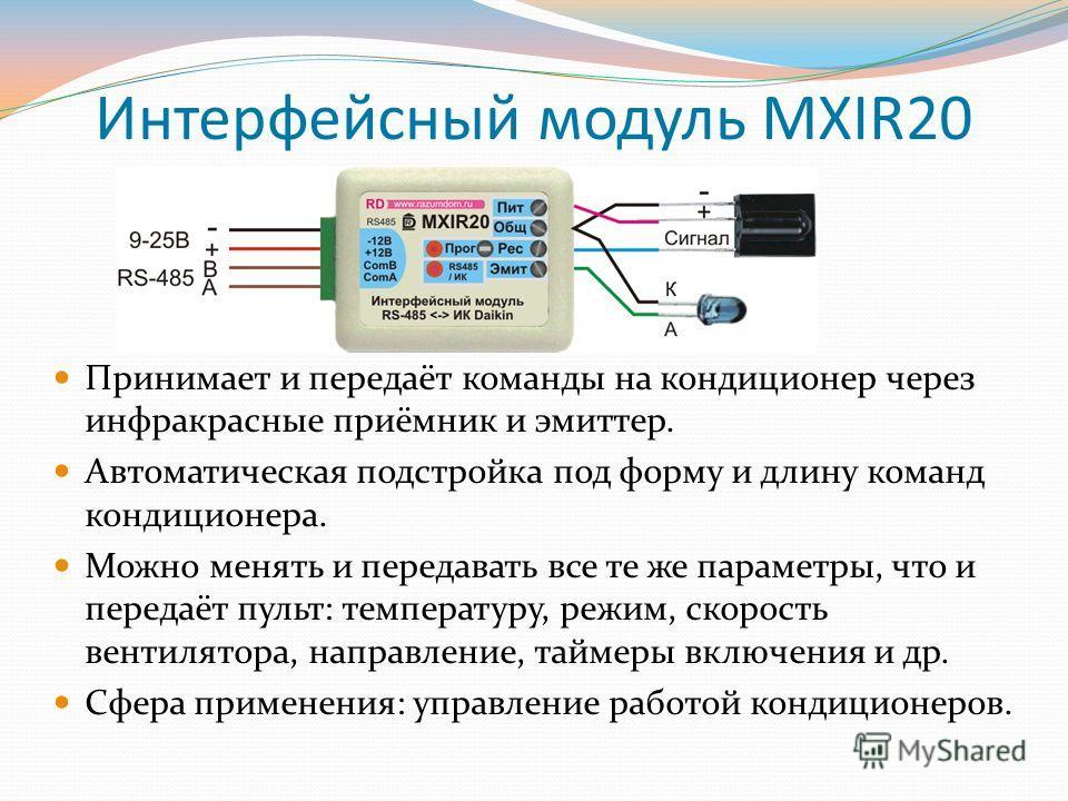 Интерфейсный модуль MXIR20 Принимает и передаёт команды на кондиционер через инфракрасные приёмник и эмиттер. Автоматическая подстройка под форму и длину команд кондиционера. Можно менять и передавать все те же параметры, что и передаёт пульт: темпер