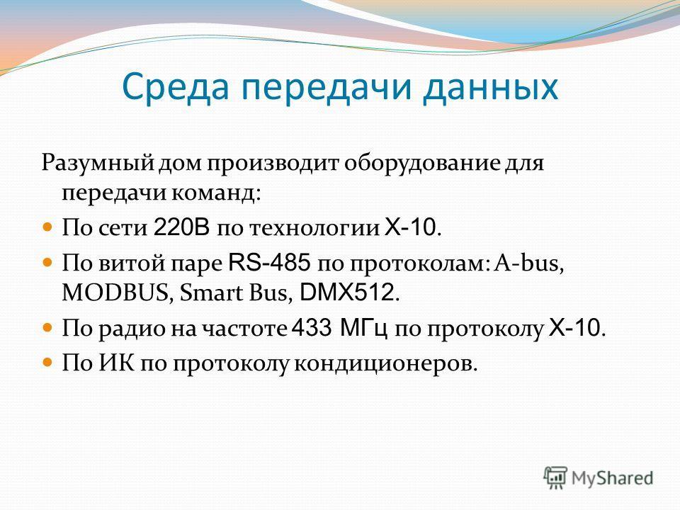 Среда передачи данных Разумный дом производит оборудование для передачи команд: По сети 220В по технологии Х-10. По витой паре RS-485 по протоколам: A-bus, MODBUS, Smart Bus, DMX512. По радио на частоте 433 МГц по протоколу Х-10. По ИК по протоколу к