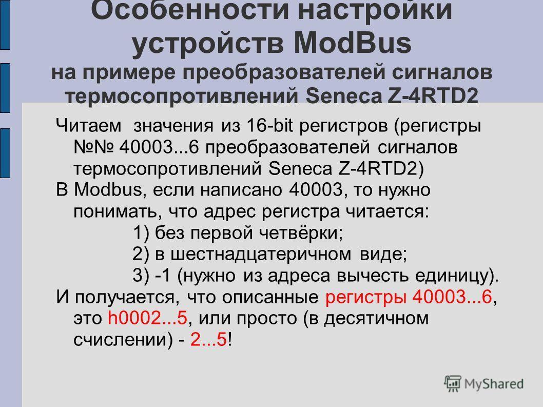 Особенности настройки устройств ModBus на примере преобразователей сигналов термосопротивлений Seneca Z-4RTD2 Читаем значения из 16-bit регистров (регистры 40003...6 преобразователей сигналов термосопротивлений Seneca Z-4RTD2) В Modbus, если написано