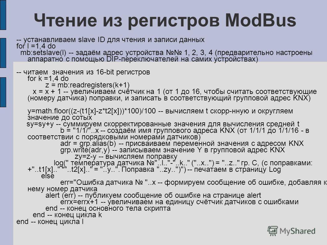 Чтение из регистров ModBus -- устанавливаем slave ID для чтения и записи данных for l =1,4 do mb:setslave(l) -- задаём адрес устройства 1, 2, 3, 4 (предварительно настроены аппаратно с помощью DIP-переключателей на самих устройствах) -- читаем значен