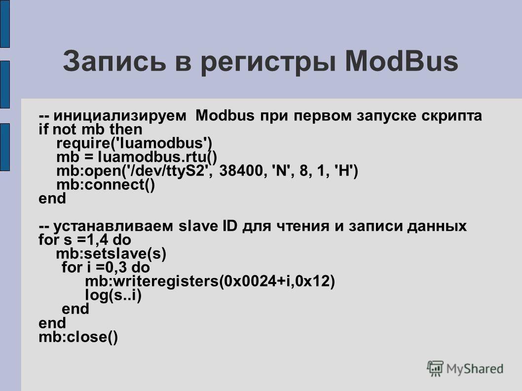 Запись в регистры ModBus -- инициализируем Modbus при первом запуске скрипта if not mb then require('luamodbus') mb = luamodbus.rtu() mb:open('/dev/ttyS2', 38400, 'N', 8, 1, 'H') mb:connect() end -- устанавливаем slave ID для чтения и записи данных f