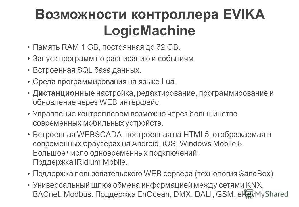 Возможности контроллера EVIKA LogicMachine Память RAM 1 GB, постоянная до 32 GB. Запуск программ по расписанию и событиям. Встроенная SQL база данных. Среда программирования на языке Lua. Дистанционные настройка, редактирование, программирование и об