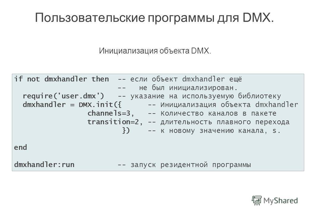 Пользовательские программы для DMX. if not dmxhandler then -- если объект dmxhandler ещё -- не был инициализирован. require('user.dmx') -- указание на используемую библиотеку dmxhandler = DMX.init({ -- Инициализация объекта dmxhandler channels=3, --