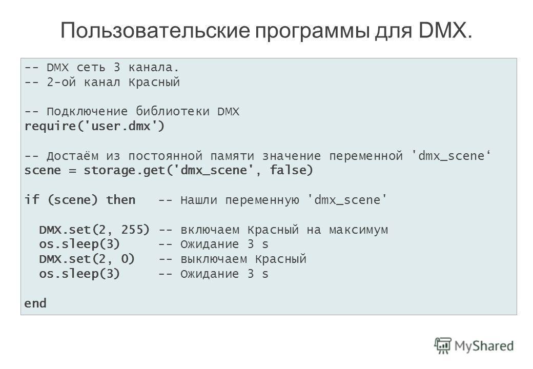 Пользовательские программы для DMX. -- DMX сеть 3 канала. -- 2-ой канал Красный -- Подключение библиотеки DMX require('user.dmx') -- Достаём из постоянной памяти значение переменной 'dmx_scene scene = storage.get('dmx_scene', false) if (scene) then -