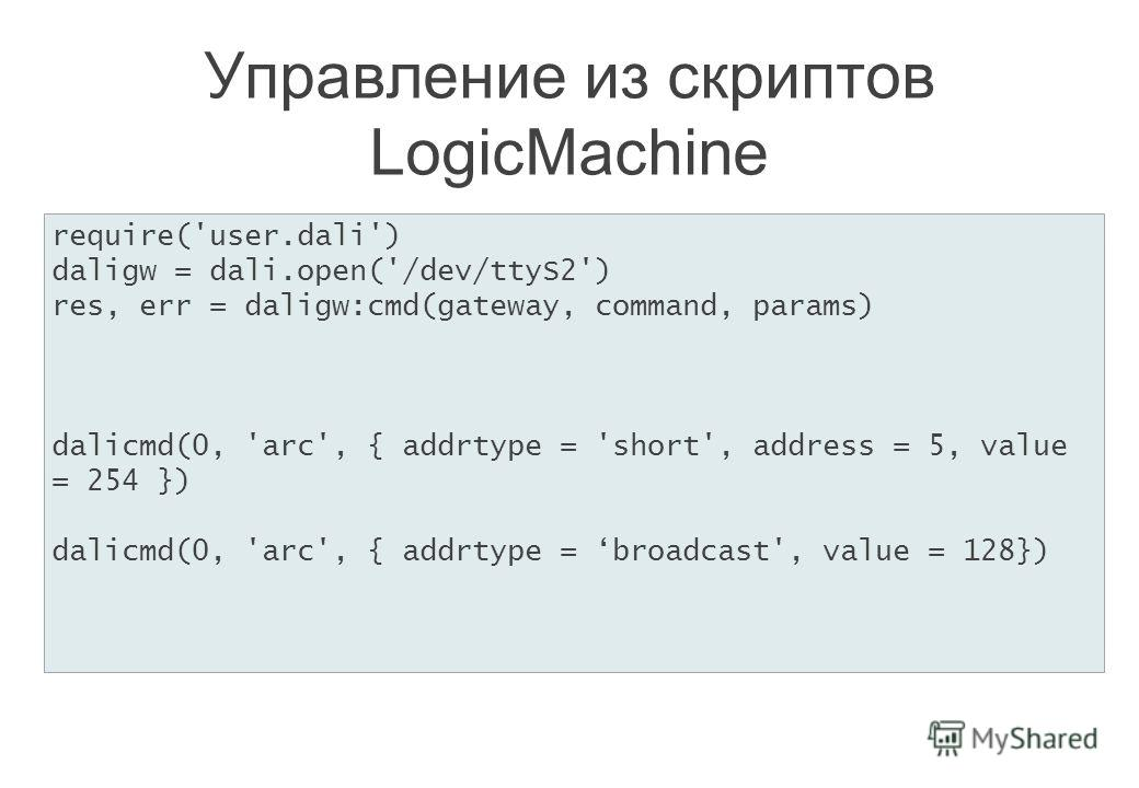 Управление из скриптов LogicMachine require('user.dali') daligw = dali.open('/dev/ttyS2') res, err = daligw:cmd(gateway, command, params) dalicmd(0, 'arc', { addrtype = 'short', address = 5, value = 254 }) dalicmd(0, 'arc', { addrtype = broadcast', v