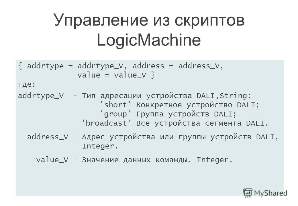 { addrtype = addrtype_V, address = address_V, value = value_V } где: addrtype_V - Тип адресации устройства DALI,String: 'short' Конкретное устройство DALI; 'group' Группа устройств DALI; 'broadcast' Все устройства сегмента DALI. address_V - Адрес уст