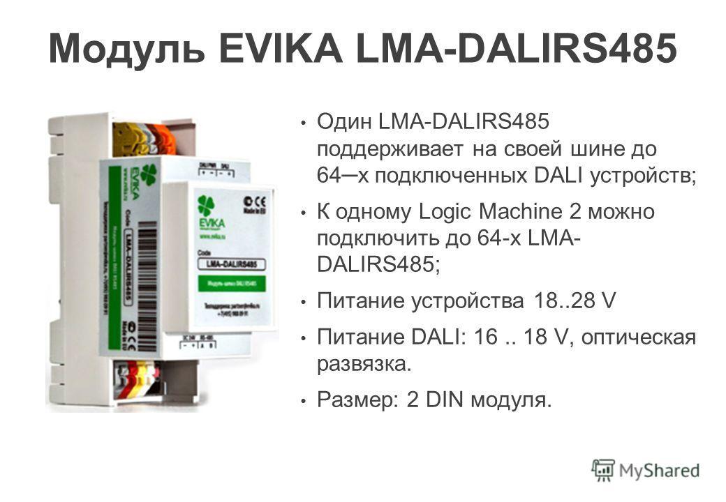 Модуль EVIKA LMA-DALIRS485 Один LMА-DALIRS485 поддерживает на своей шине до 64 х подключенных DALI устройств; К одному Logic Machine 2 можно подключить до 64-х LMА- DALIRS485; Питание устройства 18..28 V Питание DALI: 16.. 18 V, оптическая развязка.