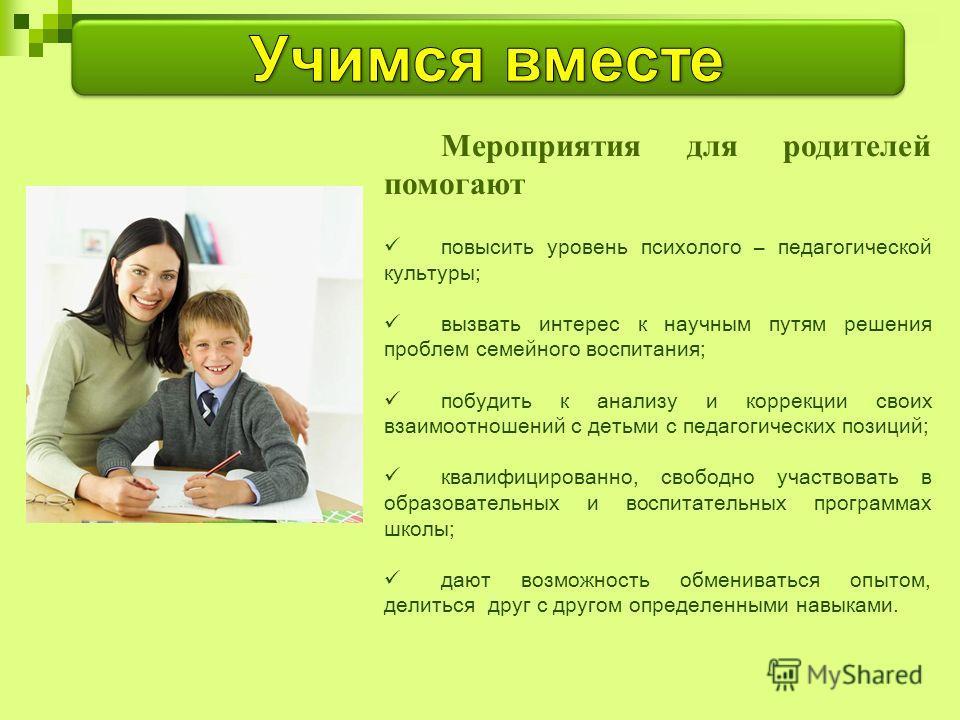 Мероприятия для родителей помогают повысить уровень психолого – педагогической культуры; вызвать интерес к научным путям решения проблем семейного воспитания; побудить к анализу и коррекции своих взаимоотношений с детьми с педагогических позиций; ква