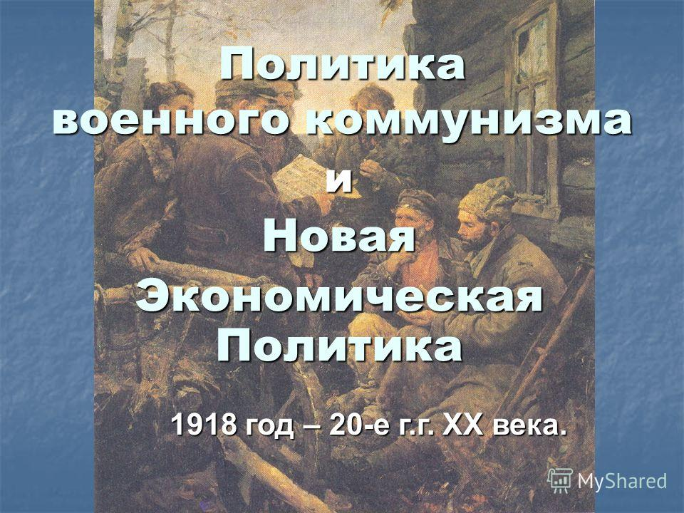 Политика военного коммунизма иНовая Экономическая Политика 1918 год – 20-е г.г. XX века.