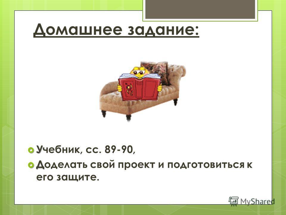 Домашнее задание: У Учебник, сс. 89-90, Д Доделать свой проект и подготовиться к его защите.