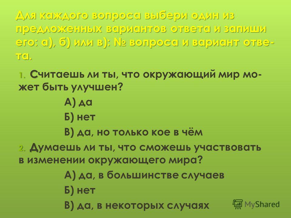 Для каждого вопроса выбери один из предложенных вариантов ответа и запиши его: а), б) или в): вопроса и вариант отве- та. 1. С 1. Считаешь ли ты, что окружающий мир мо- жет быть улучшен? А) да Б) нет В) да, но только кое в чём 2. Д 2. Думаешь ли ты,