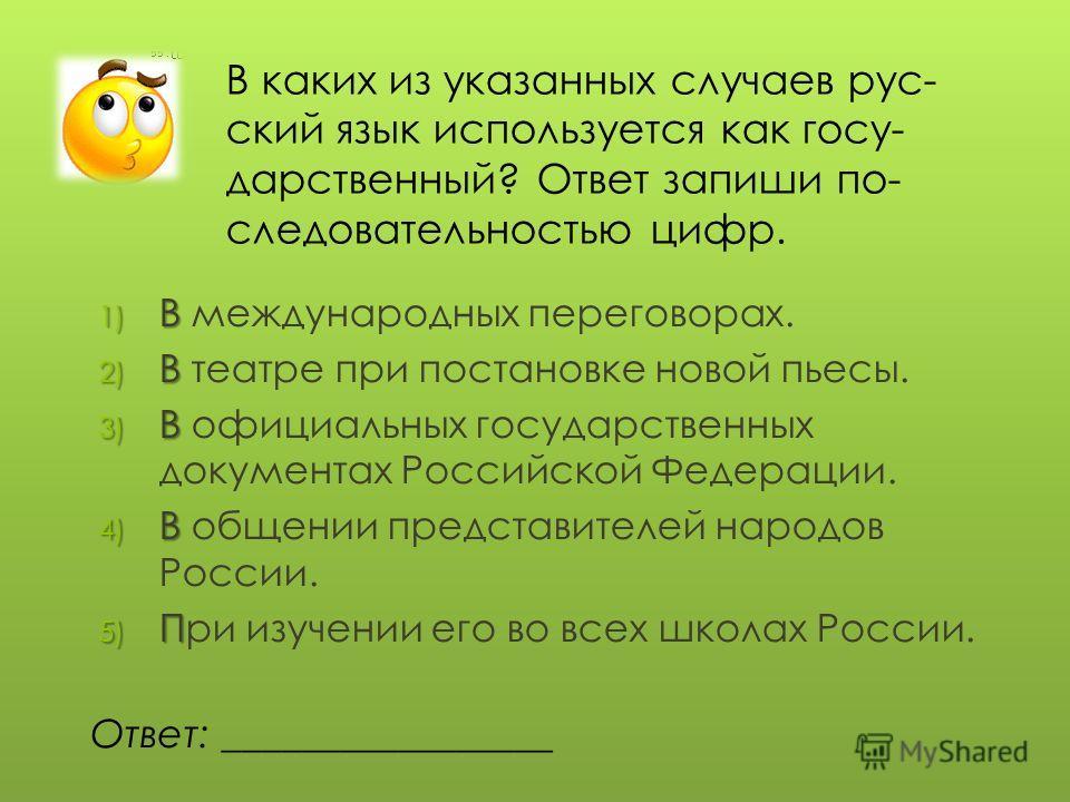 В каких из указанных случаев рус- ский язык используется как госу- дарственный? Ответ запиши по- следовательностью цифр. 1) В 1) В международных переговорах. 2) В 2) В театре при постановке новой пьесы. 3) В 3) В официальных государственных документа