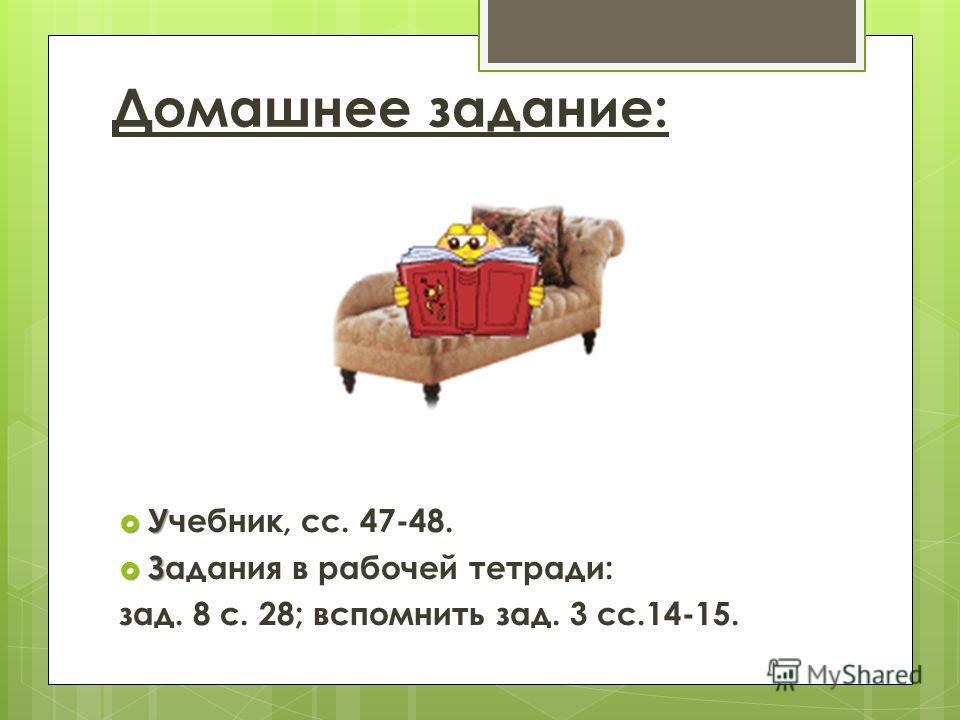 У Учебник, сс. 47-48. З Задания в рабочей тетради: зад. 8 с. 28; вспомнить зад. 3 сс.14-15. Домашнее задание: