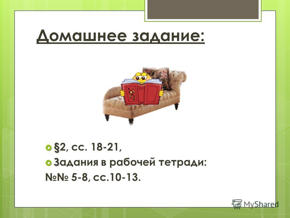 Домашнее задание: § §2, сс. 18-21, З Задания в рабочей тетради: 5-8, сс.10-13.