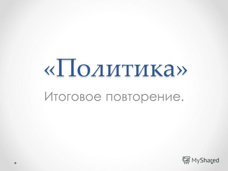 «Политика» Итоговое повторение.