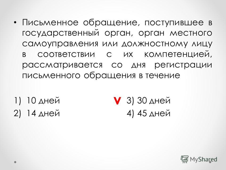 Письменное обращение, поступившее в государственный орган, орган местного самоуправления или должностному лицу в соответствии с их компетенцией, рассматривается со дня регистрации письменного обращения в течение 1)10 дней3) 30 дней 2)14 дней4) 45 дне
