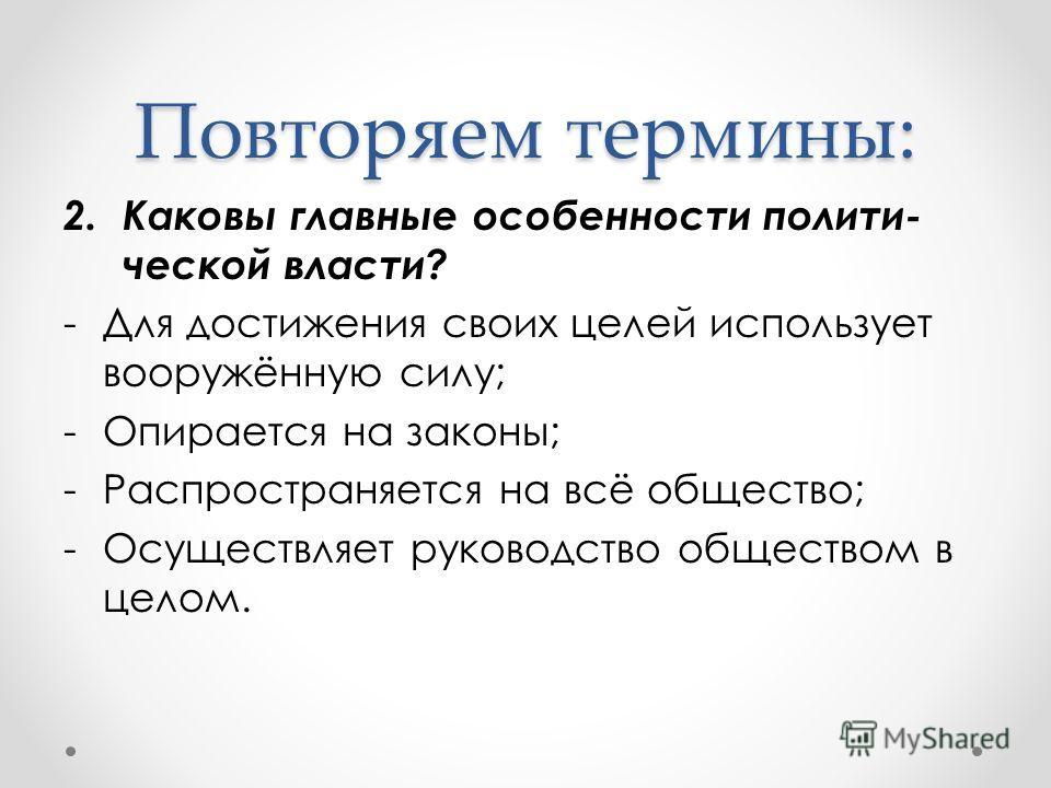 2.Каковы главные особенности полити- ческой власти? -Для достижения своих целей использует вооружённую силу; -Опирается на законы; -Распространяется на всё общество; -Осуществляет руководство обществом в целом. Повторяем термины:
