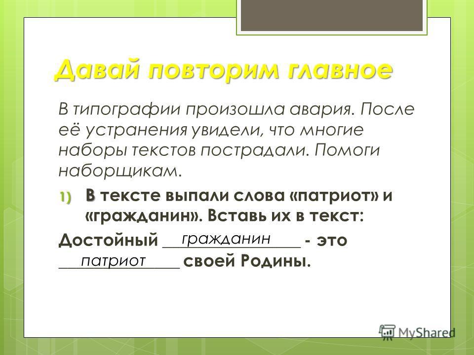 В типографии произошла авария. После её устранения увидели, что многие наборы текстов пострадали. Помоги наборщикам. 1) В 1) В тексте выпали слова «патриот» и «гражданин». Вставь их в текст: Достойный ________________ - это ______________ своей Родин