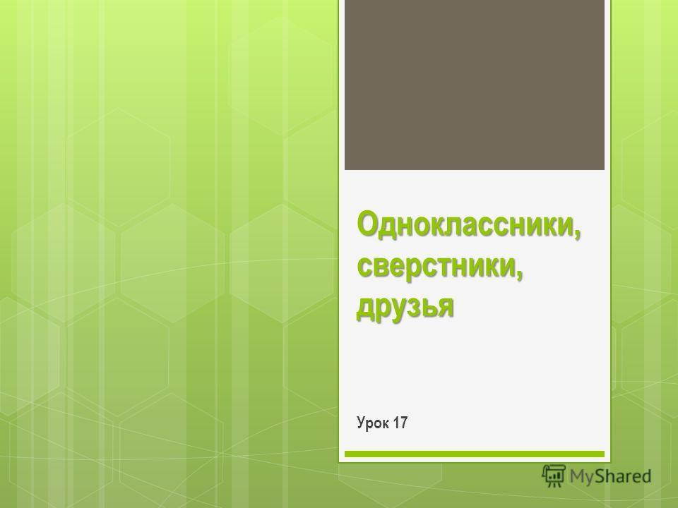 Одноклассники, сверстники, друзья Урок 17