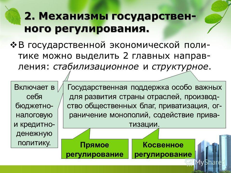 2. Механизмы государствен- ного регулирования. В государственной экономической поли- тике можно выделить 2 главных направ- ления: стабилизационное и структурное. Включает в себя бюджетно- налоговую и кредитно- денежную политику. Государственная подде