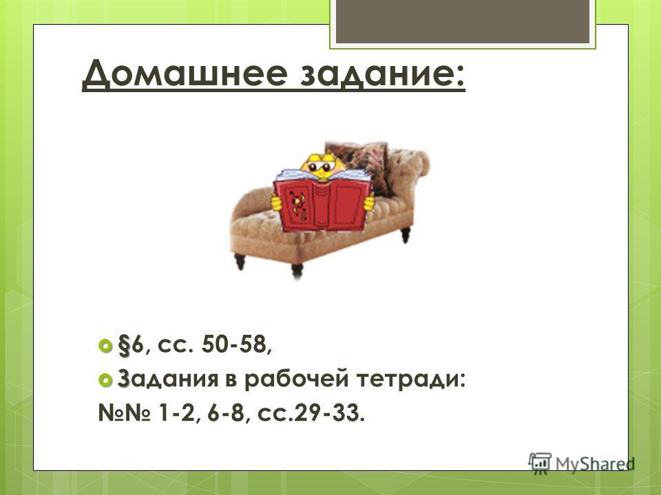 Домашнее задание: § §6, сс. 50-58, З Задания в рабочей тетради: 1-2, 6-8, сс.29-33.