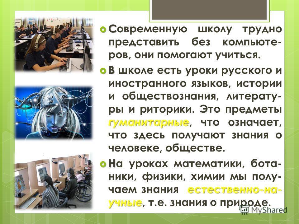 С Современную школу трудно представить без компьюте- ров, они помогают учиться. В гуманитарные В школе есть уроки русского и иностранного языков, истории и обществознания, литерату- ры и риторики. Это предметы гуманитарные, что означает, что здесь по