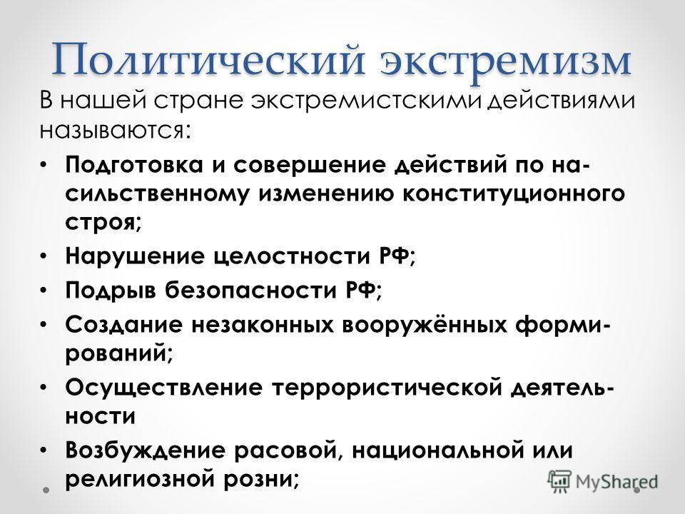 Политический экстремизм В нашей стране экстремистскими действиями называются: Подготовка и совершение действий по на- сильственному изменению конституционного строя; Нарушение целостности РФ; Подрыв безопасности РФ; Создание незаконных вооружённых фо