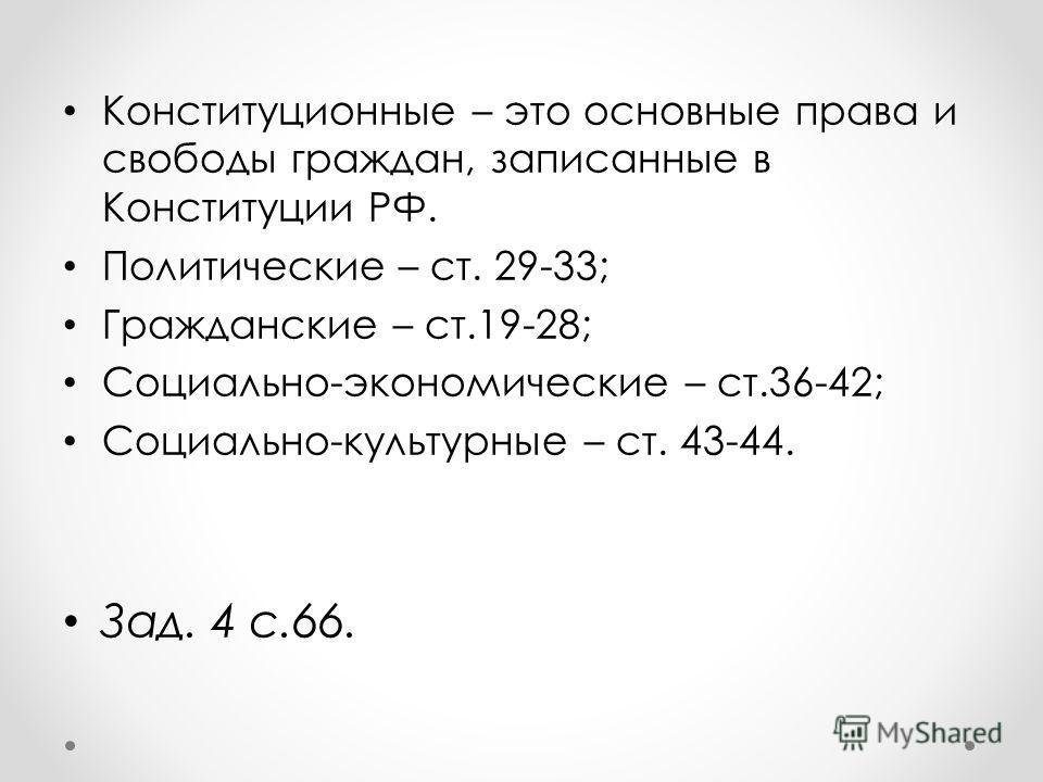 Конституционные – это основные права и свободы граждан, записанные в Конституции РФ. Политические – ст. 29-33; Гражданские – ст.19-28; Социально-экономические – ст.36-42; Социально-культурные – ст. 43-44. Зад. 4 с.66.