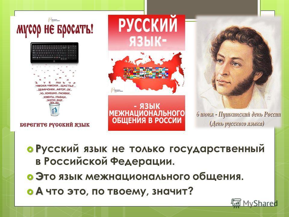Р Русский язык не только государственный в Российской Федерации. Э Это язык межнационального общения. А А что это, по твоему, значит?