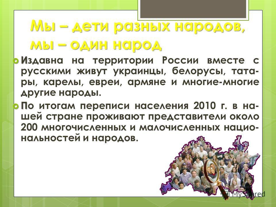 Мы – дети разных народов, мы – один народ И Издавна на территории России вместе с русскими живут украинцы, белорусы, тата- ры, карелы, евреи, армяне и многие-многие другие народы. П По итогам переписи населения 2010 г. в на- шей стране проживают пред