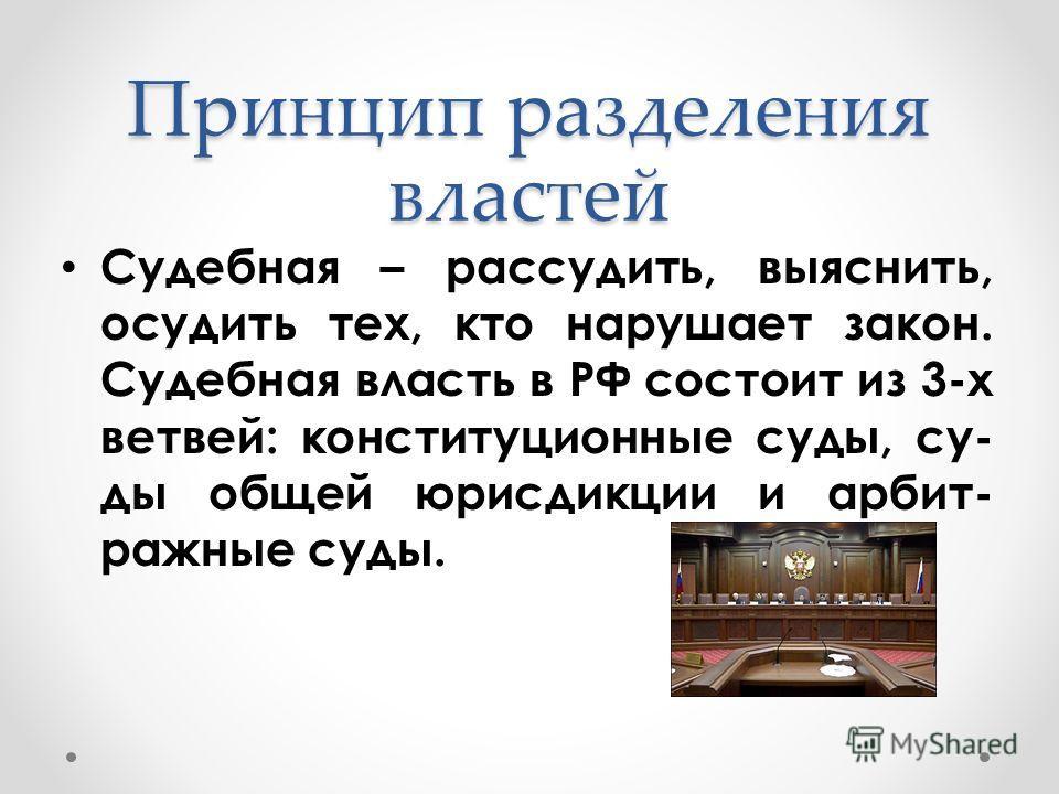 Судебная – рассудить, выяснить, осудить тех, кто нарушает закон. Судебная власть в РФ состоит из 3-х ветвей: конституционные суды, су- ды общей юрисдикции и арбит- ражные суды. Принцип разделения властей