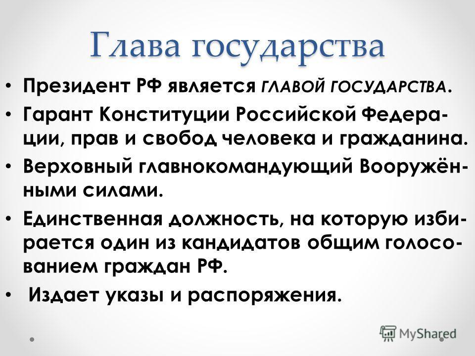 Глава государства Президент РФ является ГЛАВОЙ ГОСУДАРСТВА. Гарант Конституции Российской Федера- ции, прав и свобод человека и гражданина. Верховный главнокомандующий Вооружён- ными силами. Единственная должность, на которую изби- рается один из кан