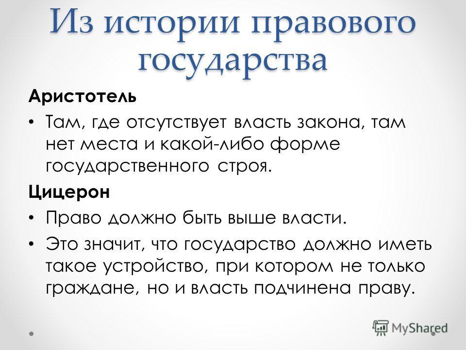 Аристотель Там, где отсутствует власть закона, там нет места и какой-либо форме государственного строя. Цицерон Право должно быть выше власти. Это значит, что государство должно иметь такое устройство, при котором не только граждане, но и власть подч