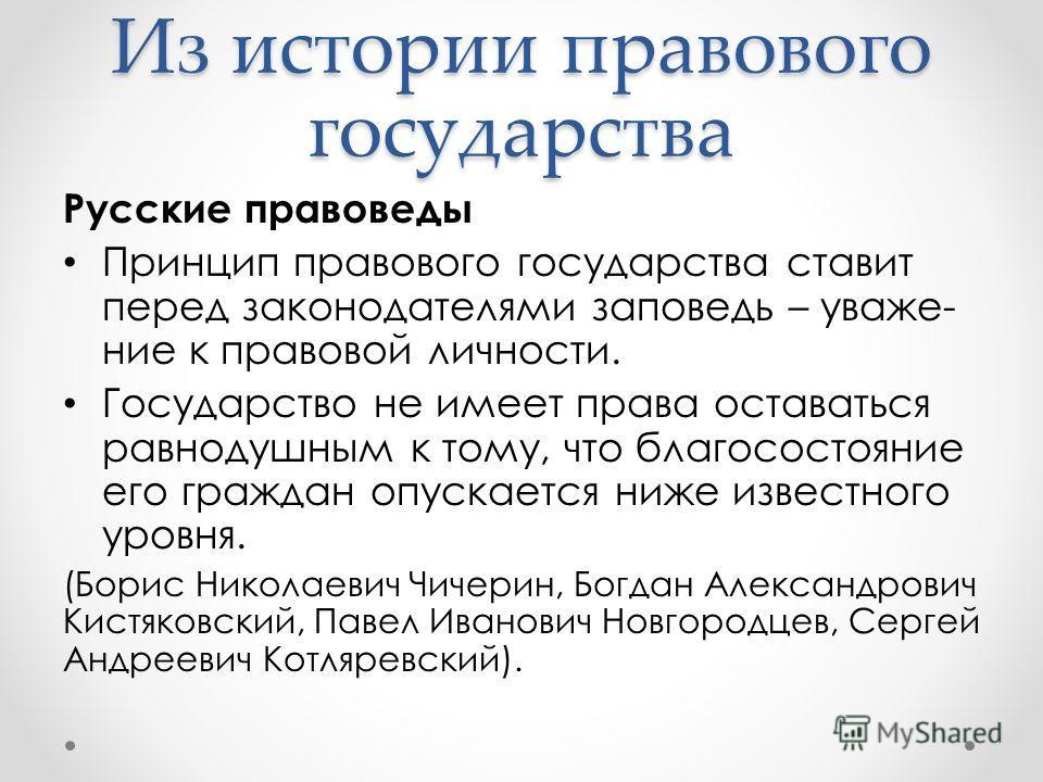 Русские правоведы Принцип правового государства ставит перед законодателями заповедь – уваже- ние к правовой личности. Государство не имеет права оставаться равнодушным к тому, что благосостояние его граждан опускается ниже известного уровня. (Борис