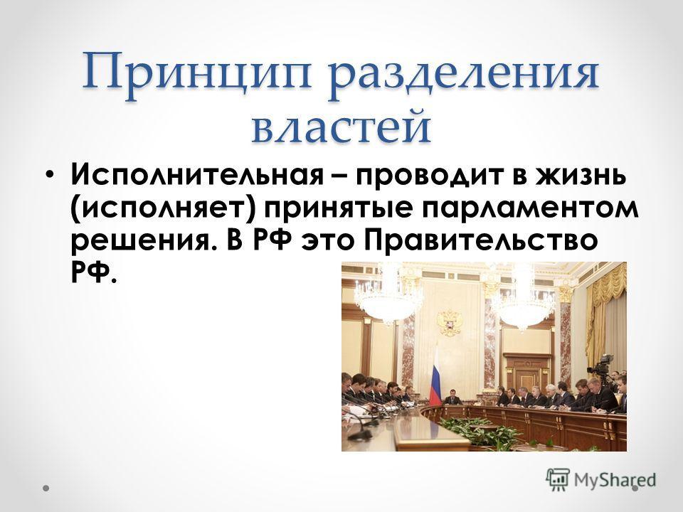 Исполнительная – проводит в жизнь (исполняет) принятые парламентом решения. В РФ это Правительство РФ. Принцип разделения властей