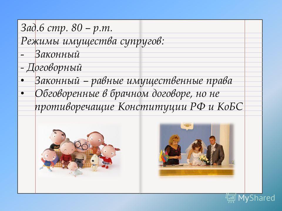 Зад.6 стр. 80 – р.т. Режимы имущества супругов: - Законный - Договорный Законный – равные имущественные права Обговоренные в брачном договоре, но не противоречащие Конституции РФ и КоБС