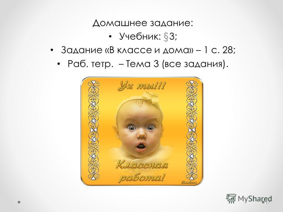 Домашнее задание: Учебник: §3; Задание «В классе и дома» – 1 с. 28; Раб. тетр. – Тема 3 (все задания). 17