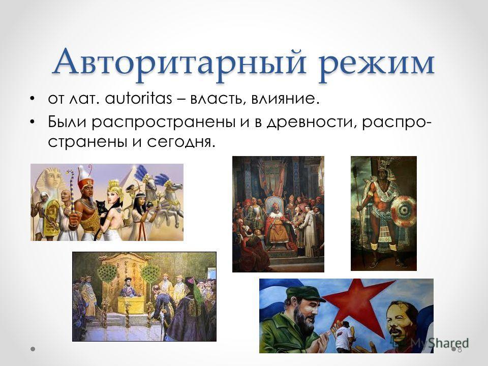 от лат. autoritas – власть, влияние. Были распространены и в древности, распро- странены и сегодня. Авторитарный режим 8