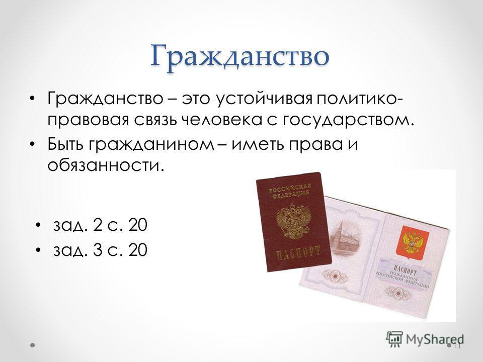 Гражданство Гражданство – это устойчивая политико- правовая связь человека с государством. Быть гражданином – иметь права и обязанности. 11 зад. 2 с. 20 зад. 3 с. 20