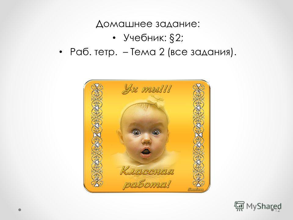 Домашнее задание: Учебник: §2; Раб. тетр. – Тема 2 (все задания). 12