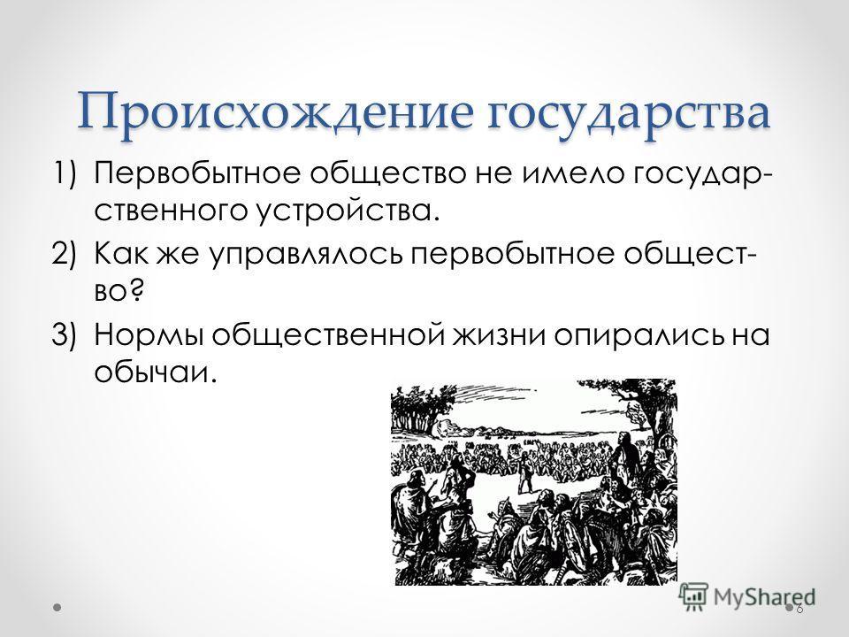 Происхождение государства 1)Первобытное общество не имело государ- ственного устройства. 2)Как же управлялось первобытное общест- во? 3)Нормы общественной жизни опирались на обычаи. 6