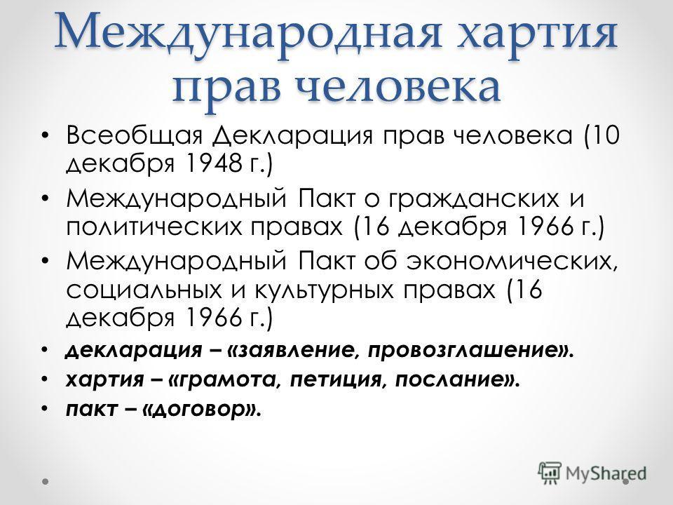 Международная хартия прав человека Всеобщая Декларация прав человека (10 декабря 1948 г.) Международный Пакт о гражданских и политических правах (16 декабря 1966 г.) Международный Пакт об экономических, социальных и культурных правах (16 декабря 1966