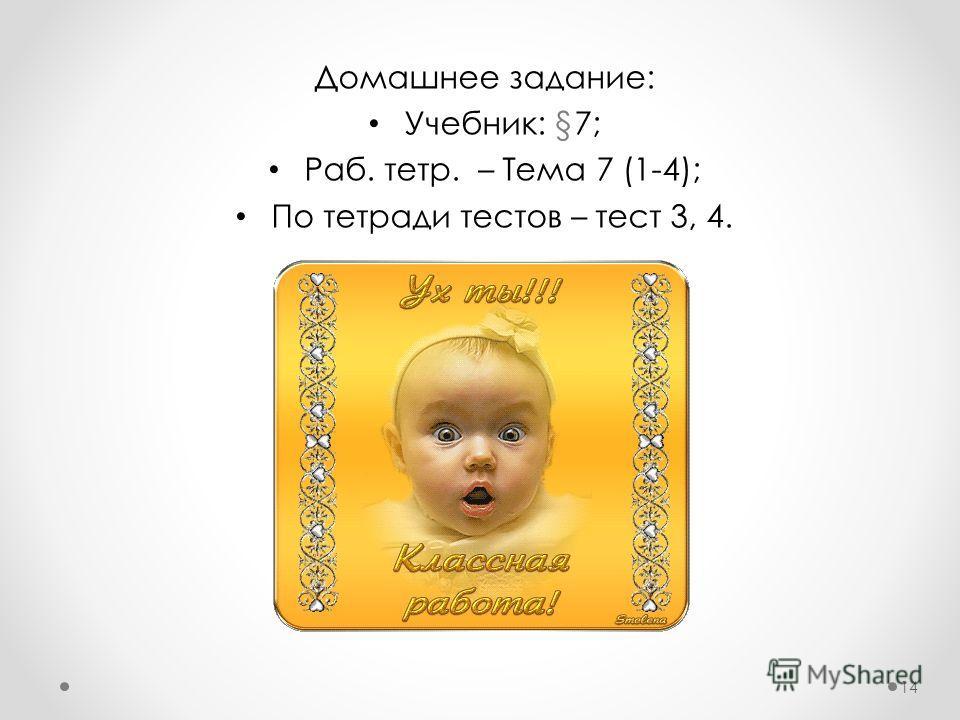 Домашнее задание: Учебник: §7; Раб. тетр. – Тема 7 (1-4); По тетради тестов – тест 3, 4. 14