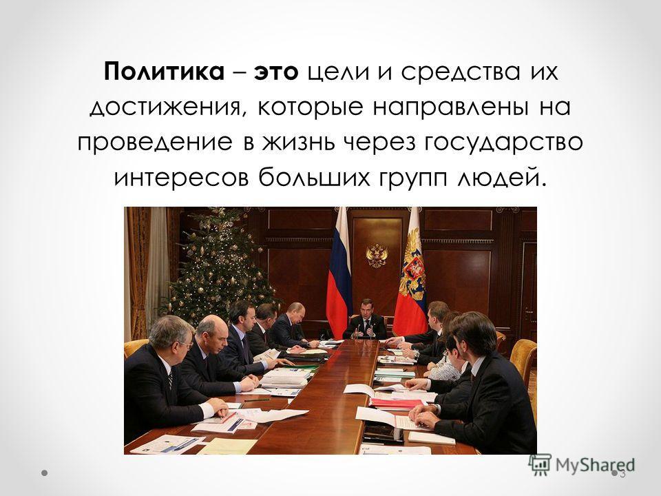 Политика – это цели и средства их достижения, которые направлены на проведение в жизнь через государство интересов больших групп людей. 3